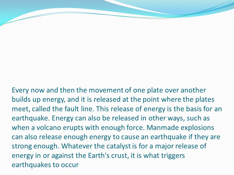 Every now and then the movement of one plate over another builds up energy, and it is released at the point where the plates meet, called the fault li