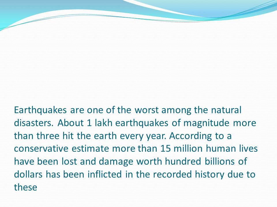 Earthquakes are one of the worst among the natural disasters. About 1 lakh earthquakes of magnitude more than three hit the earth every year. Accordin