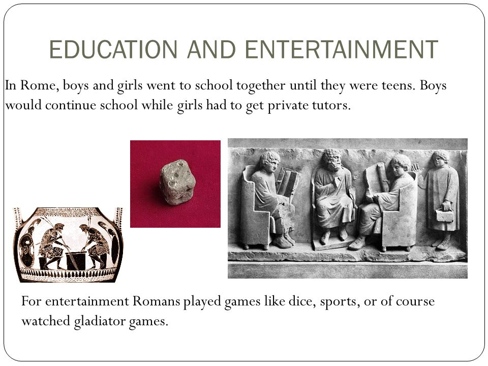 EDUCATION AND ENTERTAINMENT In Rome, boys and girls went to school together until they were teens.