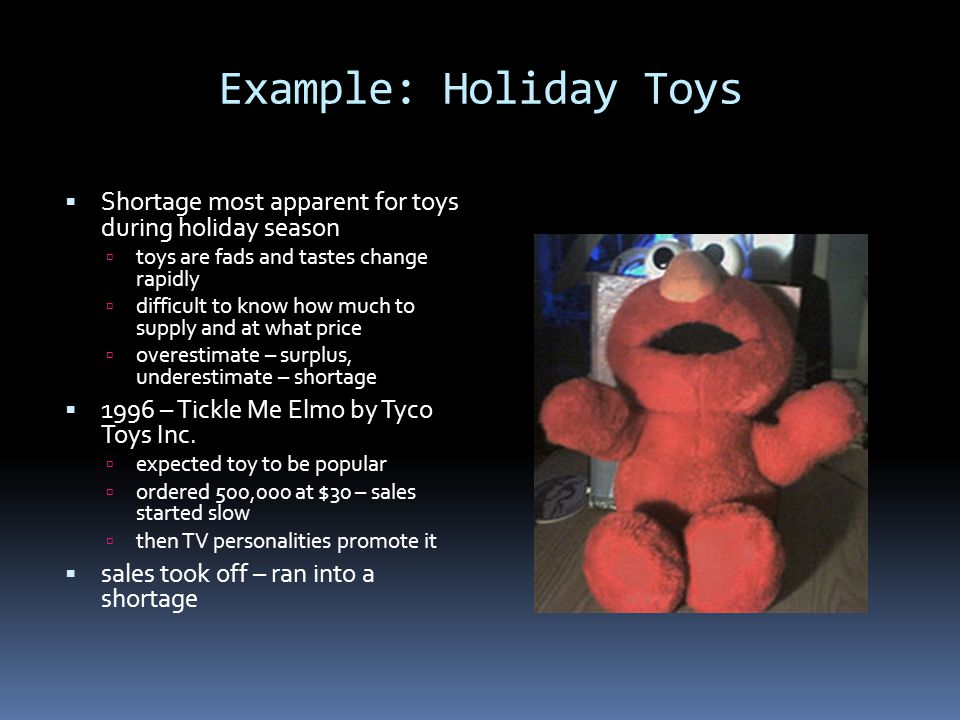 Example: Holiday Toys Shortage most apparent for toys during holiday season toys are fads and tastes change rapidly difficult to know how much to supp