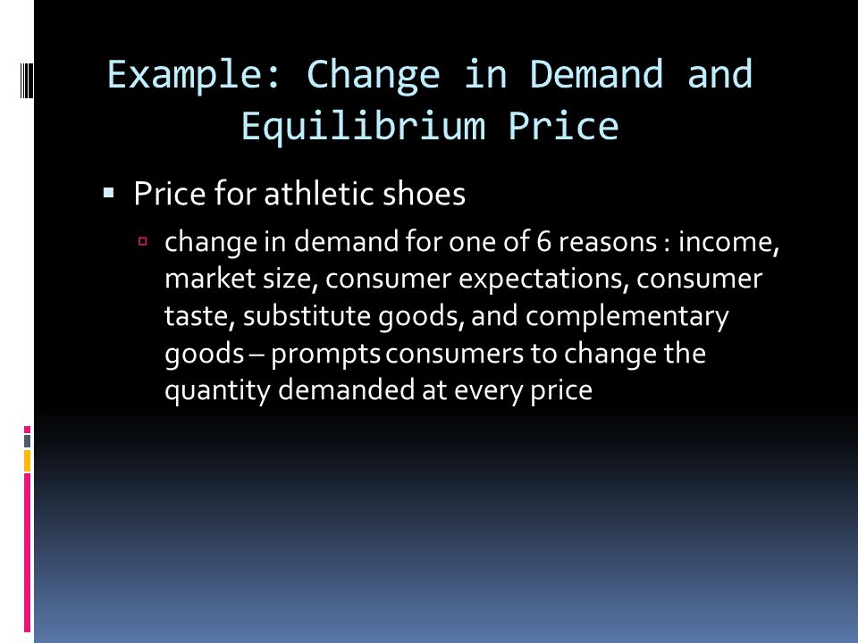 Example: Change in Demand and Equilibrium Price Price for athletic shoes change in demand for one of 6 reasons : income, market size, consumer expecta