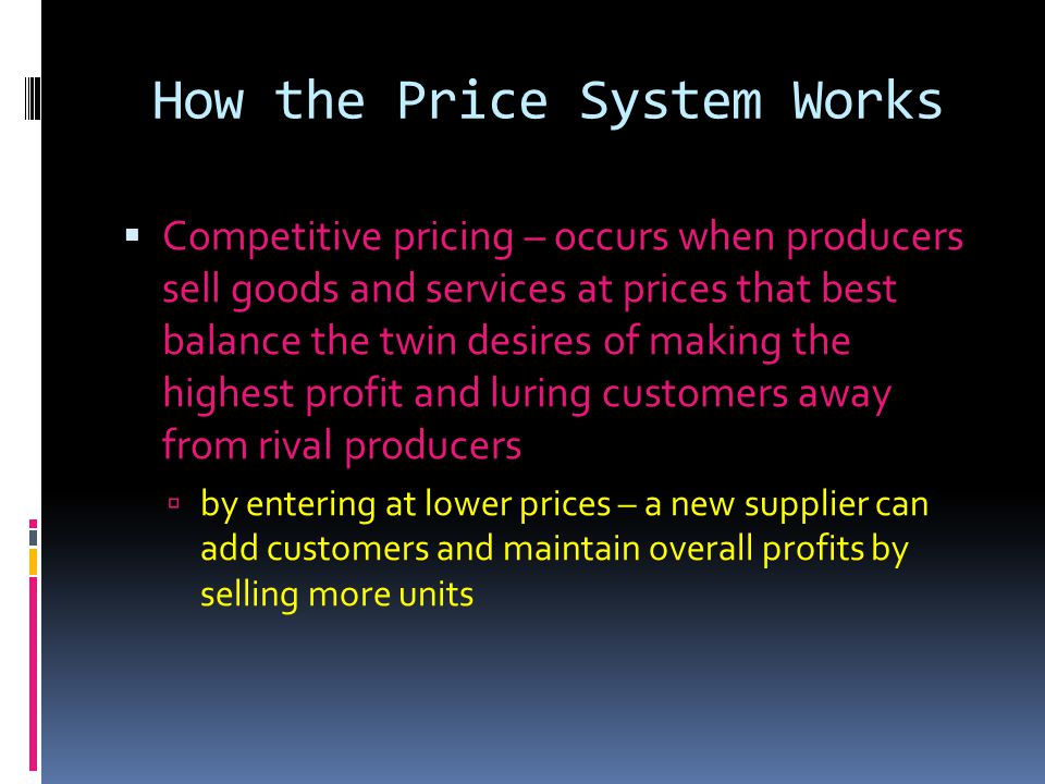 How the Price System Works Competitive pricing – occurs when producers sell goods and services at prices that best balance the twin desires of making