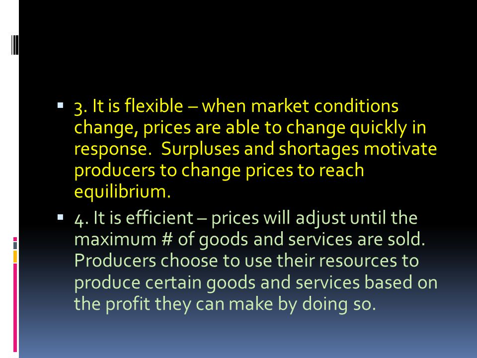 3. It is flexible – when market conditions change, prices are able to change quickly in response. Surpluses and shortages motivate producers to change
