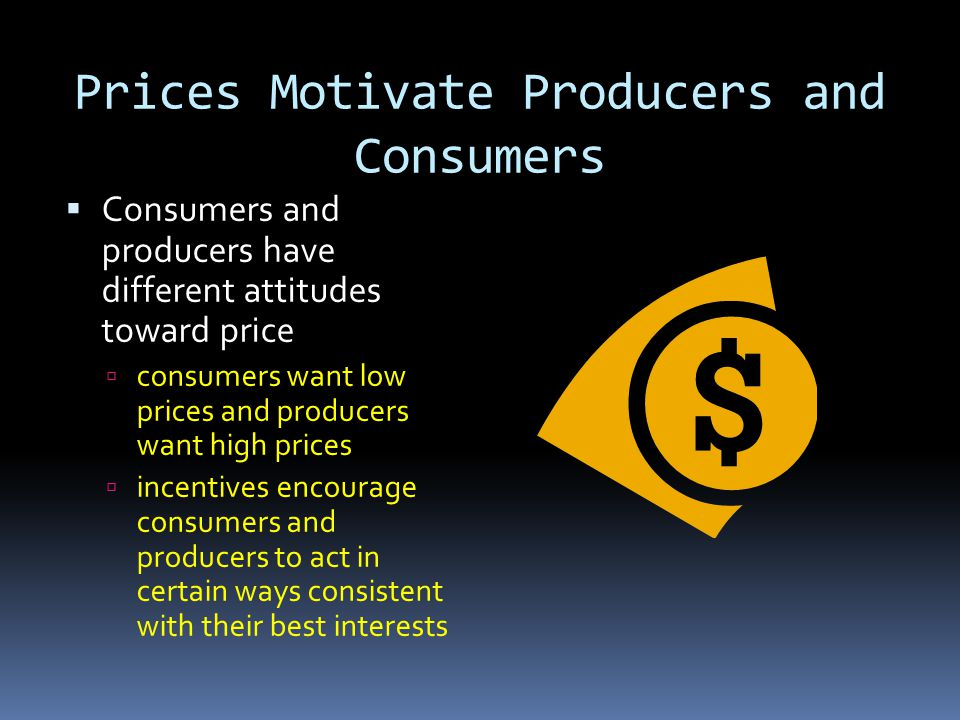 Prices Motivate Producers and Consumers Consumers and producers have different attitudes toward price consumers want low prices and producers want hig