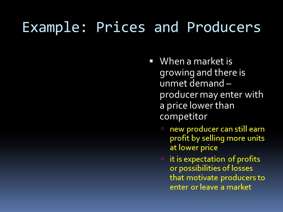 Example: Prices and Producers When a market is growing and there is unmet demand – producer may enter with a price lower than competitor new producer