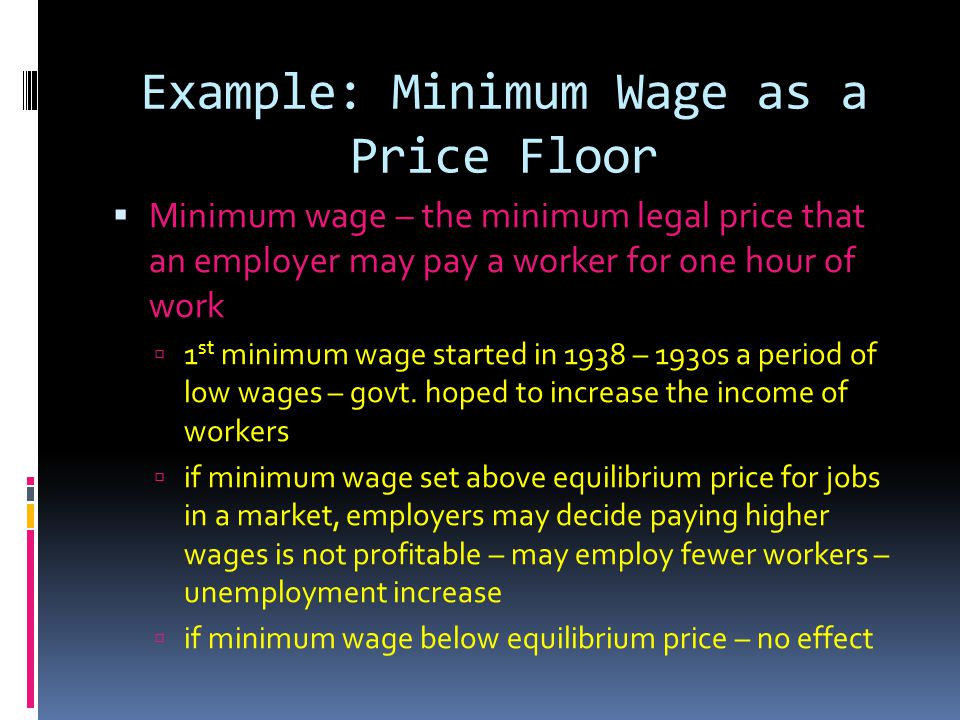 Example: Minimum Wage as a Price Floor Minimum wage – the minimum legal price that an employer may pay a worker for one hour of work 1 st minimum wage