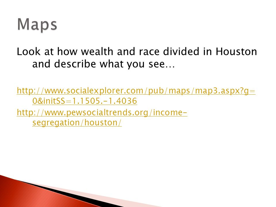 Look at how wealth and race divided in Houston and describe what you see… http://www.socialexplorer.com/pub/maps/map3.aspx g= 0&initSS=1.1505.-1.4036 http://www.pewsocialtrends.org/income- segregation/houston/