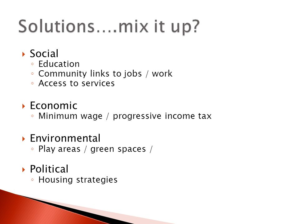 Social Education Community links to jobs / work Access to services Economic Minimum wage / progressive income tax Environmental Play areas / green spa