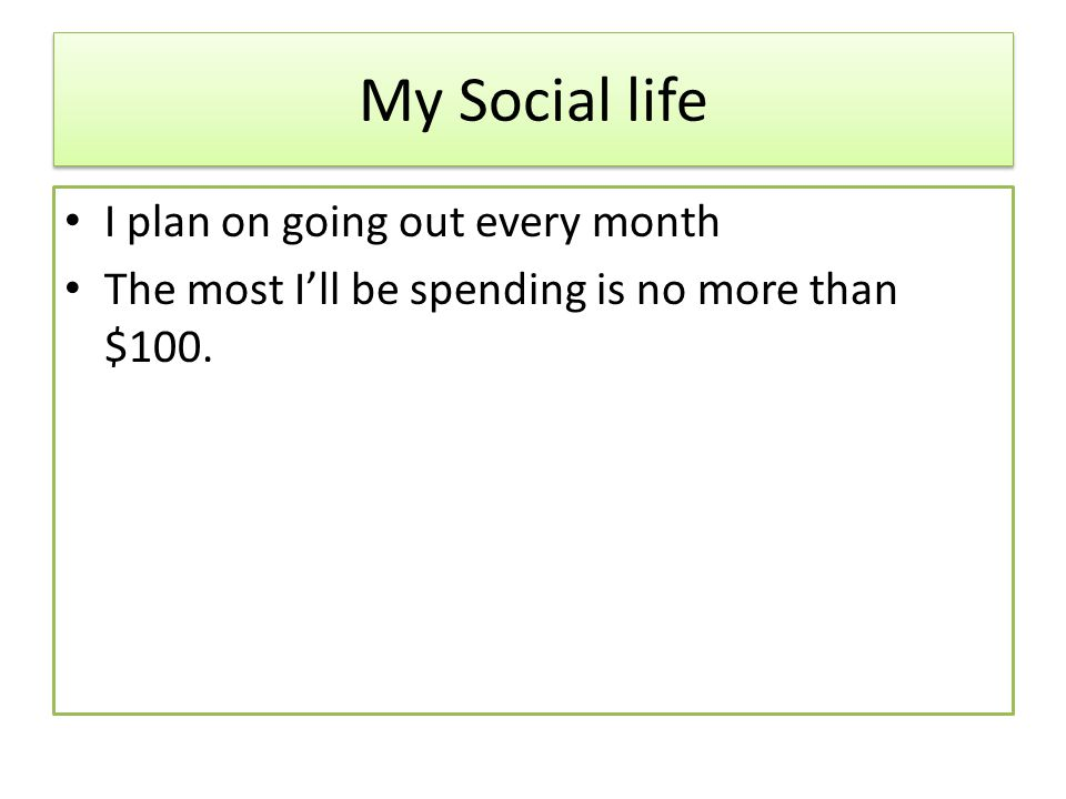 My Social life I plan on going out every month The most Ill be spending is no more than $100.