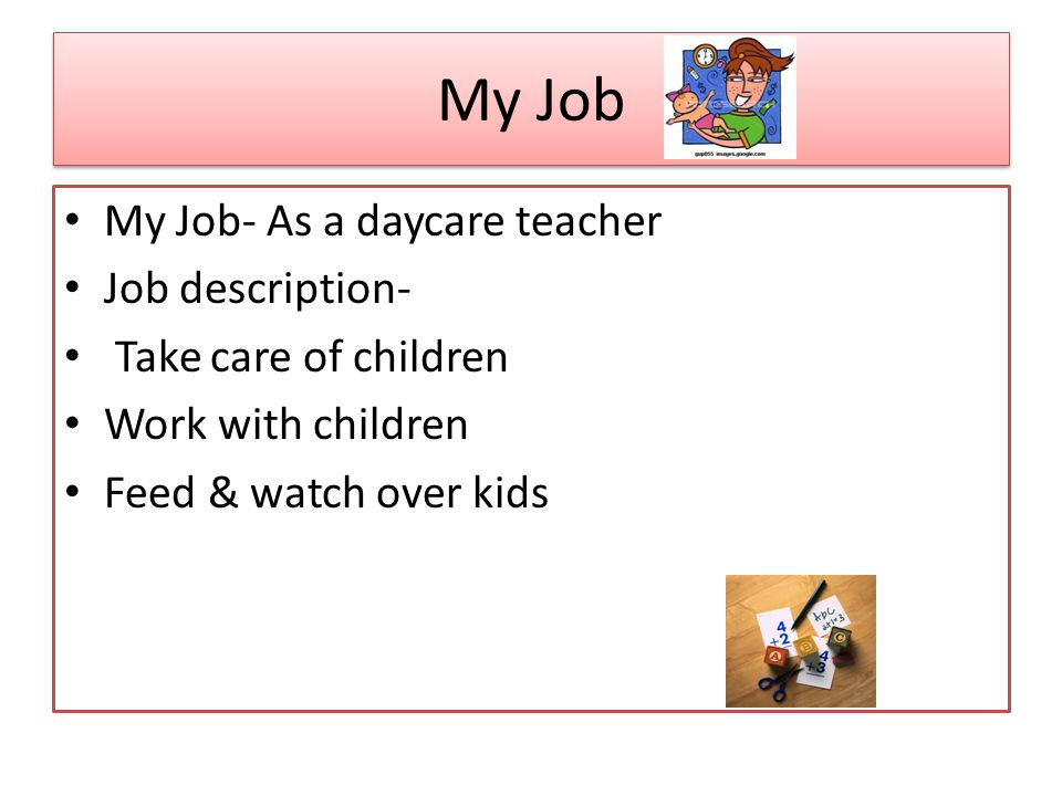 My Job My Job- As a daycare teacher Job description- Take care of children Work with children Feed & watch over kids