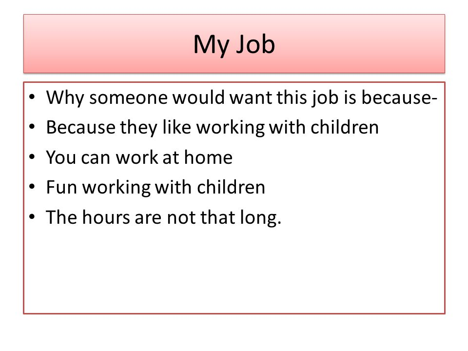 My Job Why someone would want this job is because- Because they like working with children You can work at home Fun working with children The hours are not that long.