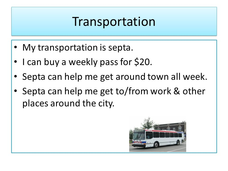 Transportation My transportation is septa. I can buy a weekly pass for $20.
