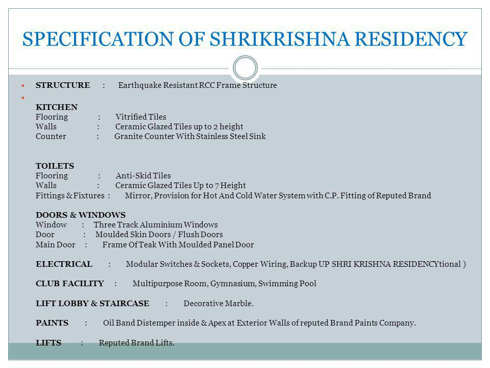 SPECIFICATION OF SHRIKRISHNA RESIDENCY STRUCTURE : Earthquake Resistant RCC Frame Structure KITCHEN Flooring : Vitrified Tiles Walls : Ceramic Glazed Tiles up to 2 height Counter : Granite Counter With Stainless Steel Sink TOILETS Flooring : Anti-Skid Tiles Walls : Ceramic Glazed Tiles Up to 7 Height Fittings & Fixtures : Mirror, Provision for Hot And Cold Water System with C.P.