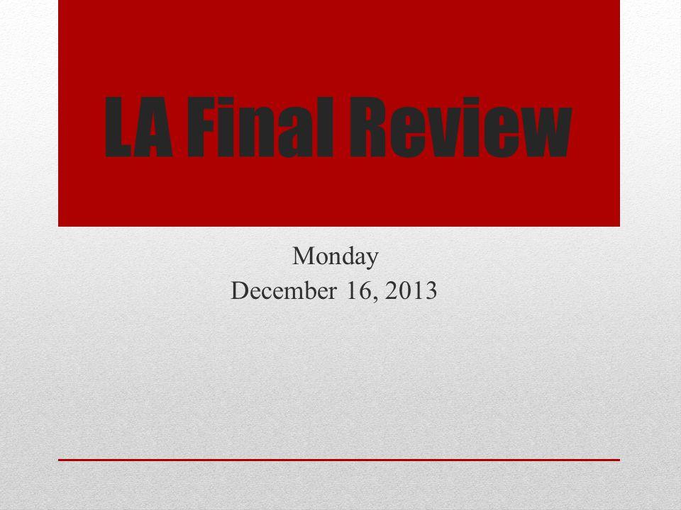 LA Final Review Monday December 16, 2013