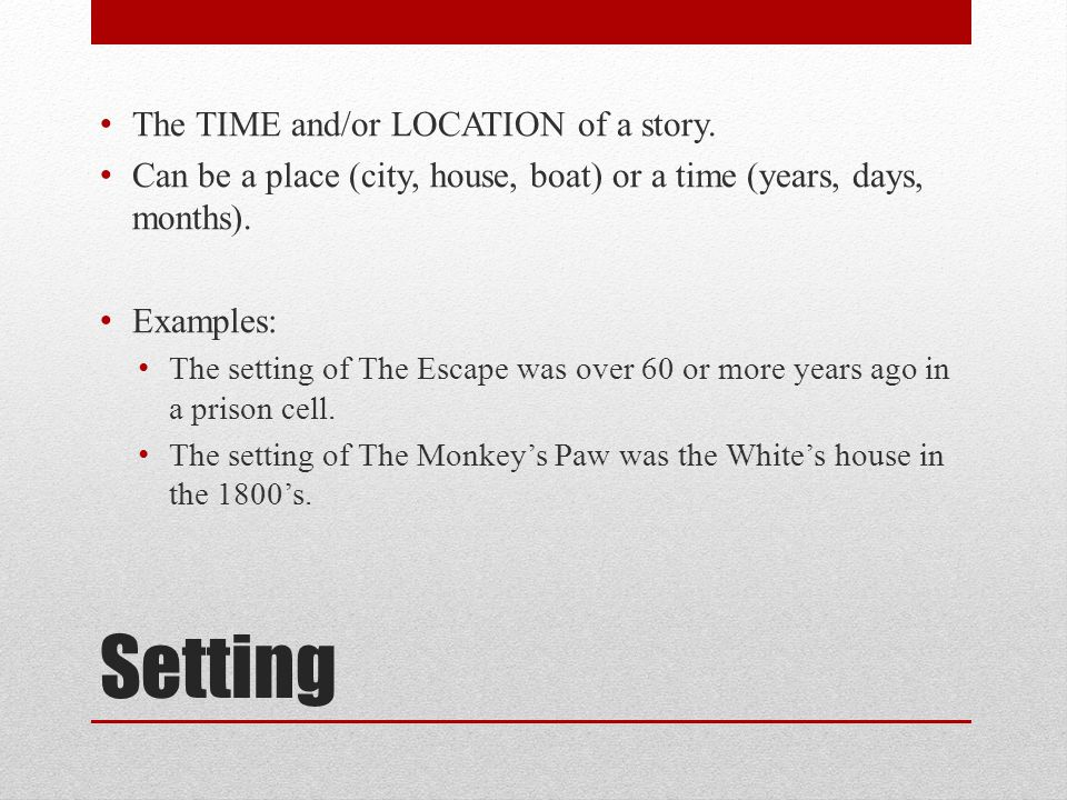Setting The TIME and/or LOCATION of a story. Can be a place (city, house, boat) or a time (years, days, months). Examples: The setting of The Escape w