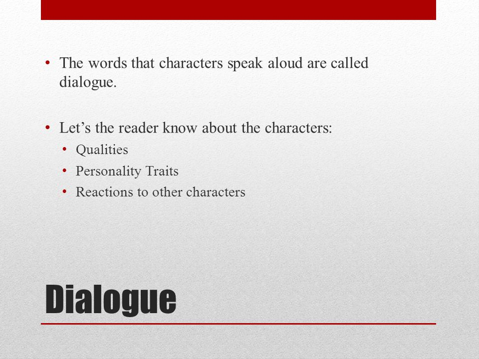 Dialogue The words that characters speak aloud are called dialogue. Lets the reader know about the characters: Qualities Personality Traits Reactions