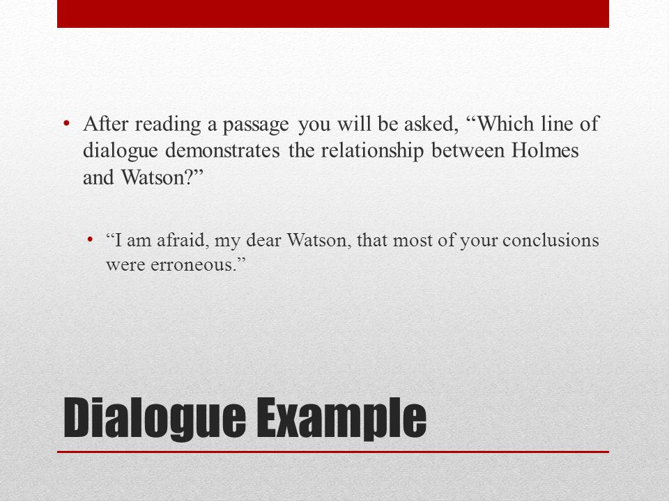 Dialogue Example After reading a passage you will be asked, Which line of dialogue demonstrates the relationship between Holmes and Watson? I am afrai