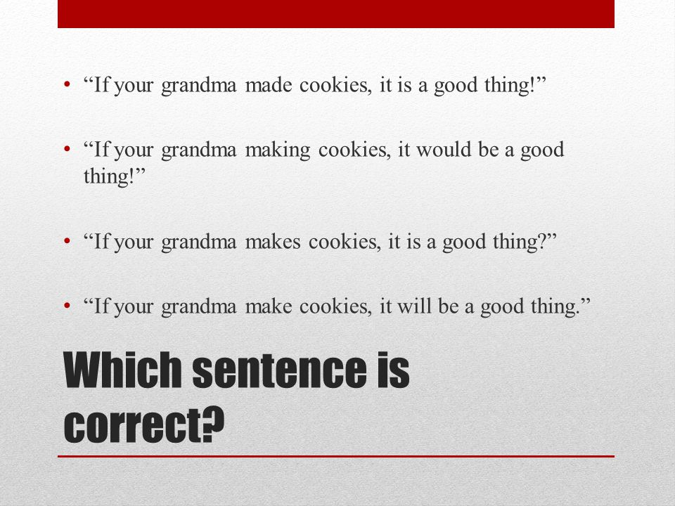 Which sentence is correct? If your grandma made cookies, it is a good thing! If your grandma making cookies, it would be a good thing! If your grandma