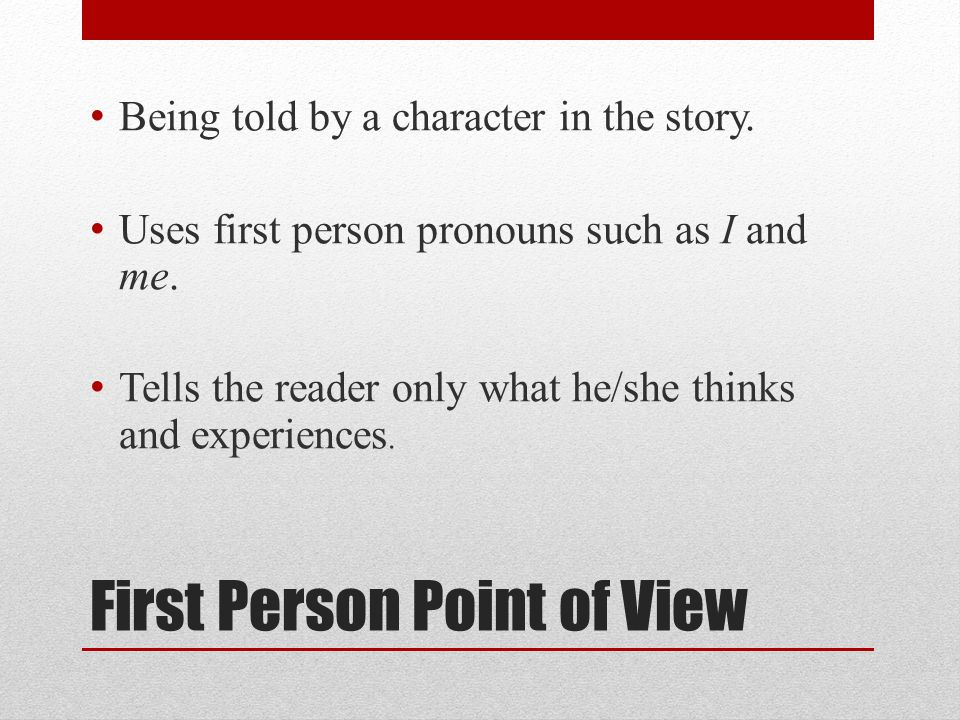 First Person Point of View Being told by a character in the story. Uses first person pronouns such as I and me. Tells the reader only what he/she thin