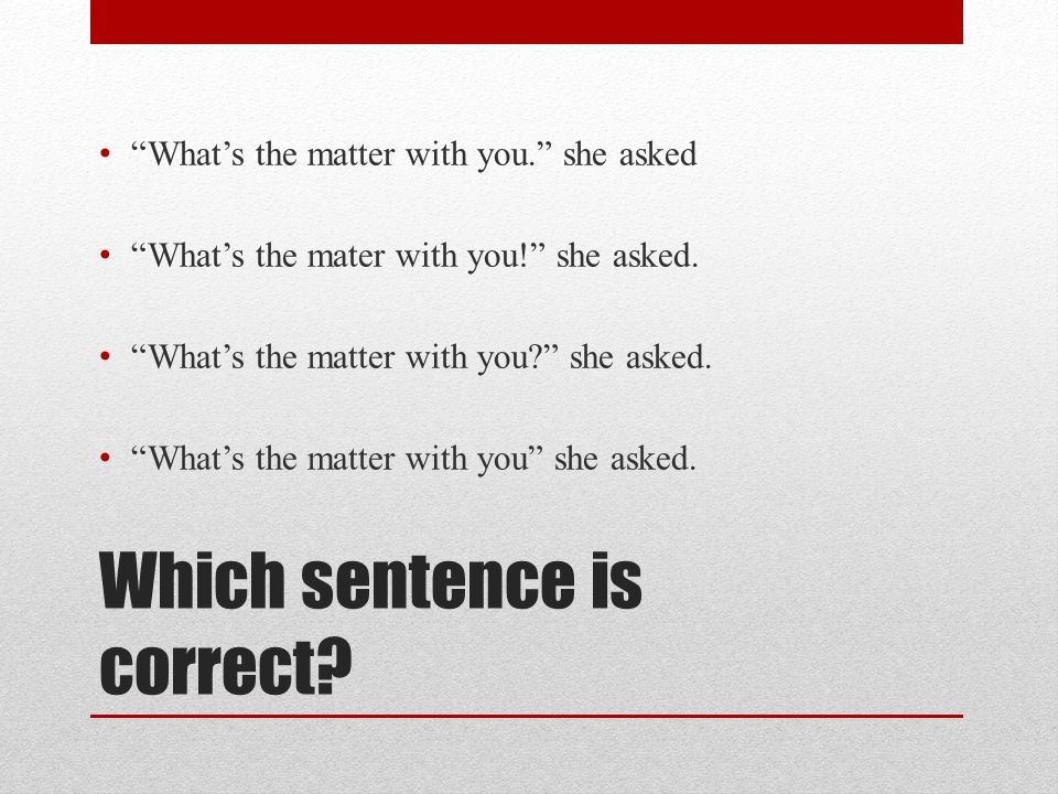 Which sentence is correct? Whats the matter with you. she asked Whats the mater with you! she asked. Whats the matter with you? she asked. Whats the m