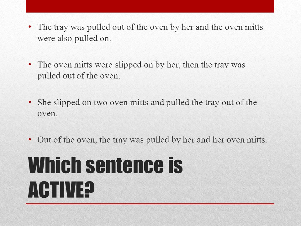 Which sentence is ACTIVE? T he tray was pulled out of the oven by her and the oven mitts were also pulled on. T he oven mitts were slipped on by her,