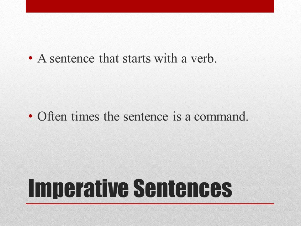 Imperative Sentences A sentence that starts with a verb. Often times the sentence is a command.