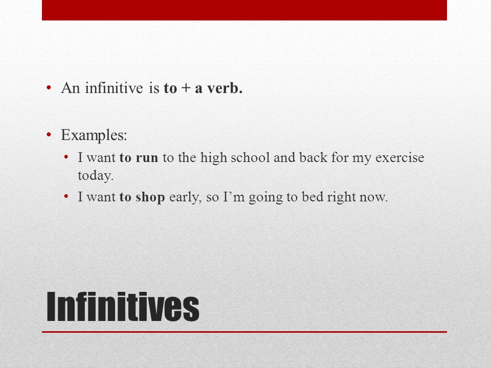 Infinitives An infinitive is to + a verb. Examples: I want to run to the high school and back for my exercise today. I want to shop early, so Im going