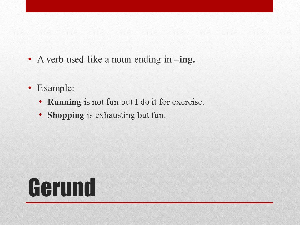 Gerund A verb used like a noun ending in –ing. Example: Running is not fun but I do it for exercise. Shopping is exhausting but fun.