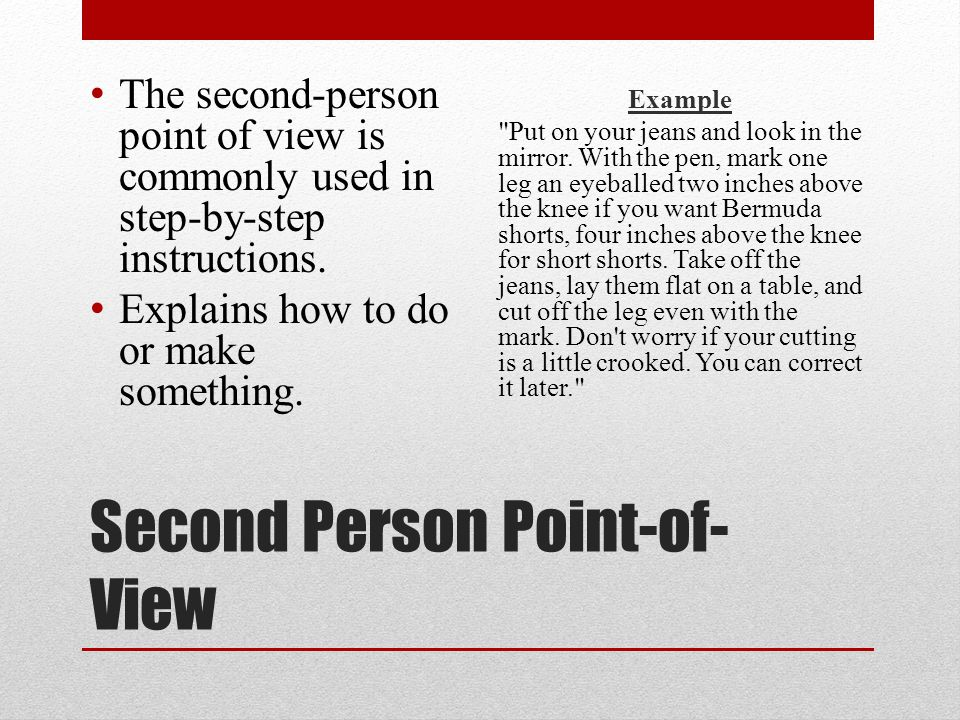 Second Person Point-of- View The second-person point of view is commonly used in step-by-step instructions. Explains how to do or make something. Exam