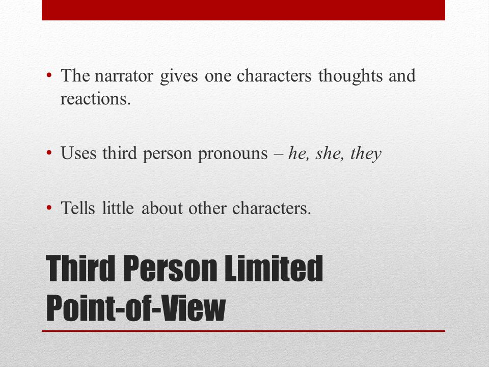 Third Person Limited Point-of-View The narrator gives one characters thoughts and reactions. Uses third person pronouns – he, she, they Tells little a
