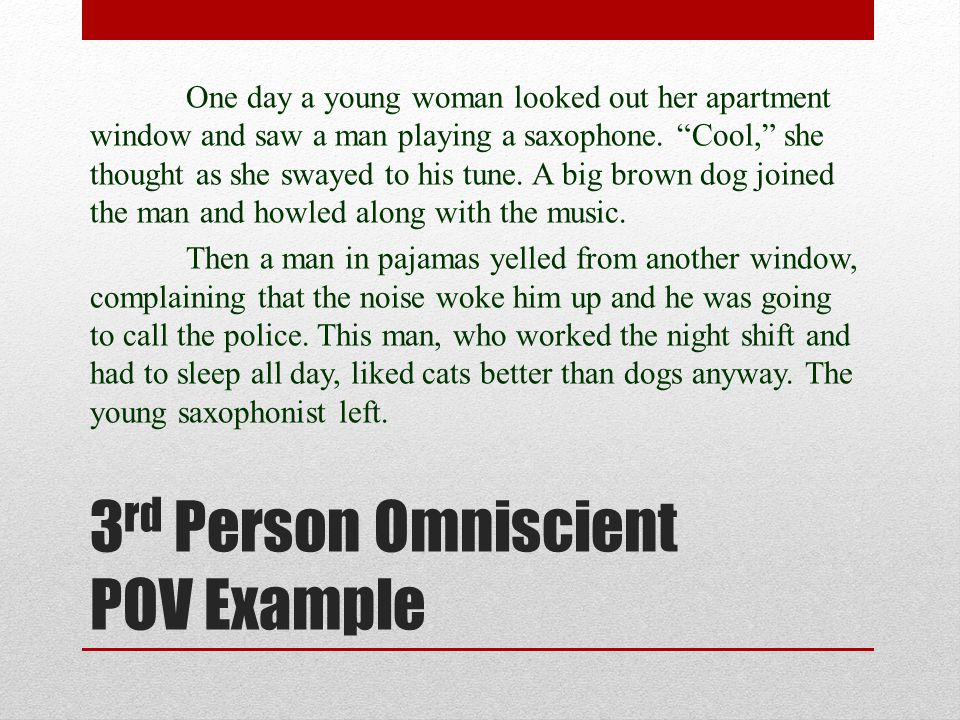 3 rd Person Omniscient POV Example One day a young woman looked out her apartment window and saw a man playing a saxophone. Cool, she thought as she s