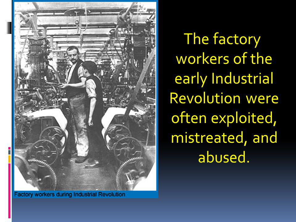 The factory workers of the early Industrial Revolution were often exploited, mistreated, and abused.