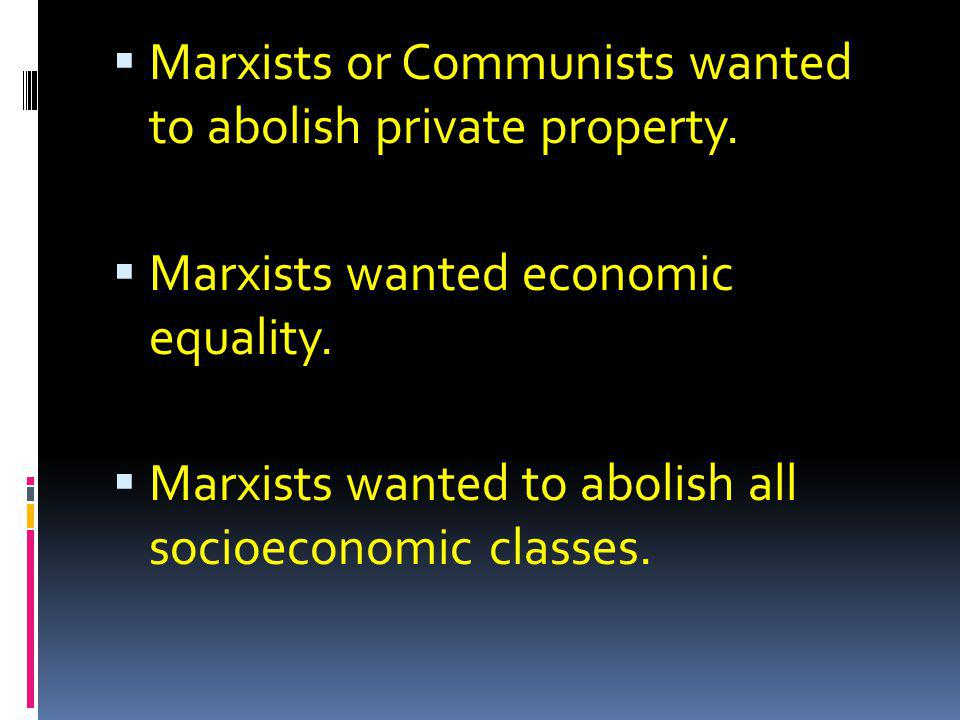 Marxists or Communists wanted to abolish private property. Marxists wanted economic equality. Marxists wanted to abolish all socioeconomic classes.