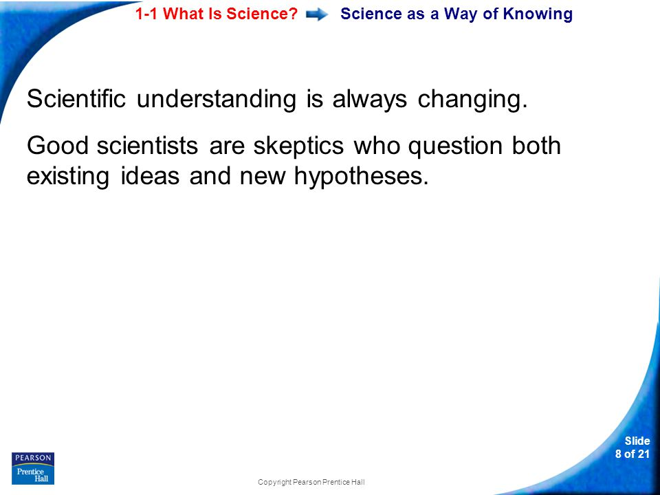1-1 What Is Science? Slide 8 of 21 Copyright Pearson Prentice Hall Science as a Way of Knowing Scientific understanding is always changing. Good scien