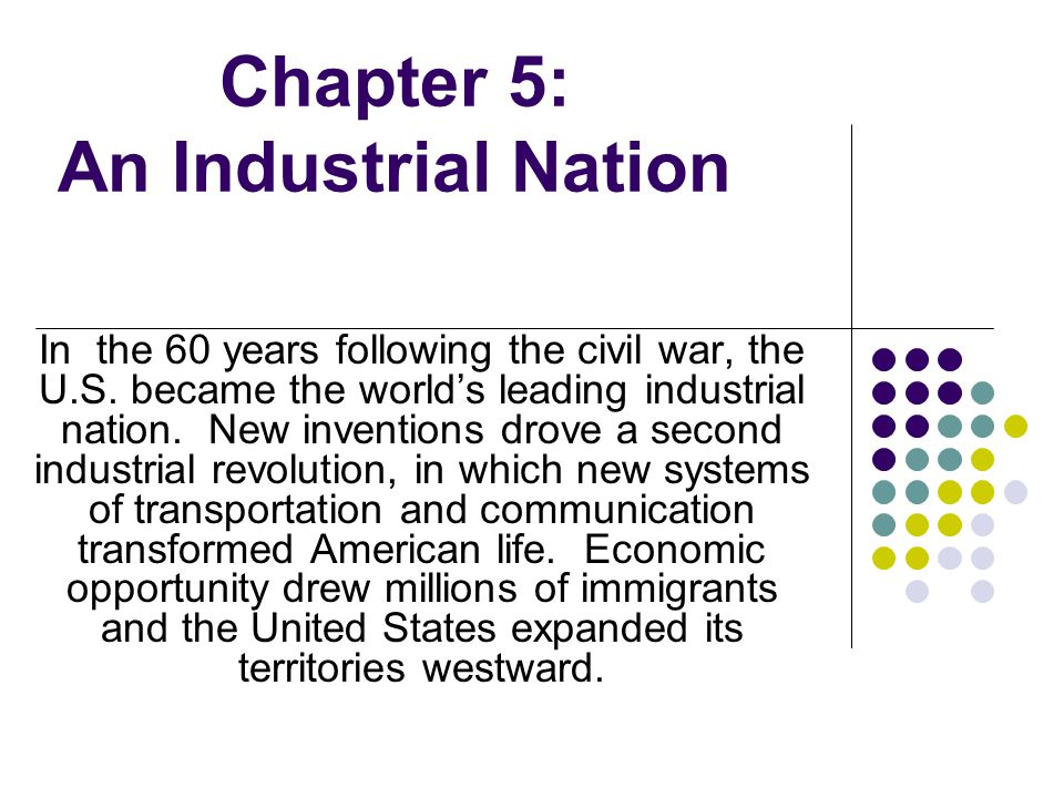 Chapter 5: An Industrial Nation In the 60 years following the civil war, the U.S. became the worlds leading industrial nation. New inventions drove a