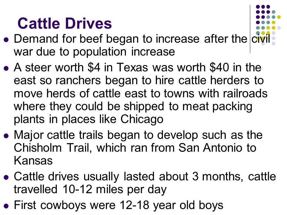Cattle Drives Demand for beef began to increase after the civil war due to population increase A steer worth $4 in Texas was worth $40 in the east so