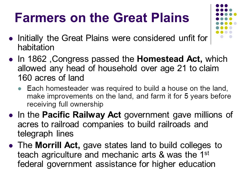Farmers on the Great Plains Initially the Great Plains were considered unfit for habitation In 1862,Congress passed the Homestead Act, which allowed a