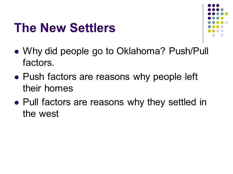 The New Settlers Why did people go to Oklahoma? Push/Pull factors. Push factors are reasons why people left their homes Pull factors are reasons why t