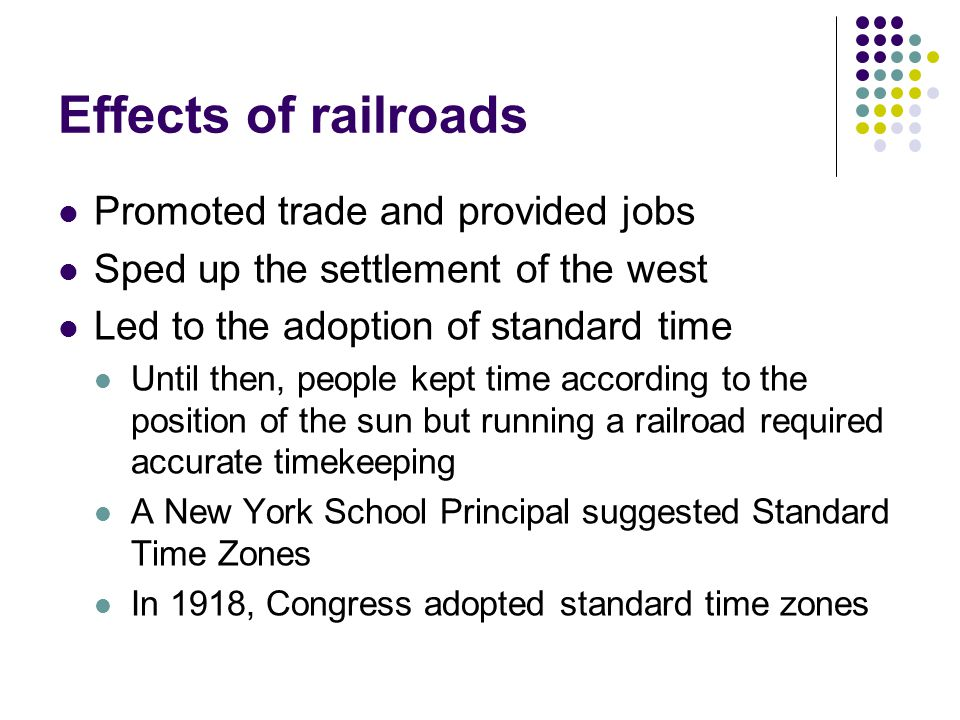 Effects of railroads Promoted trade and provided jobs Sped up the settlement of the west Led to the adoption of standard time Until then, people kept