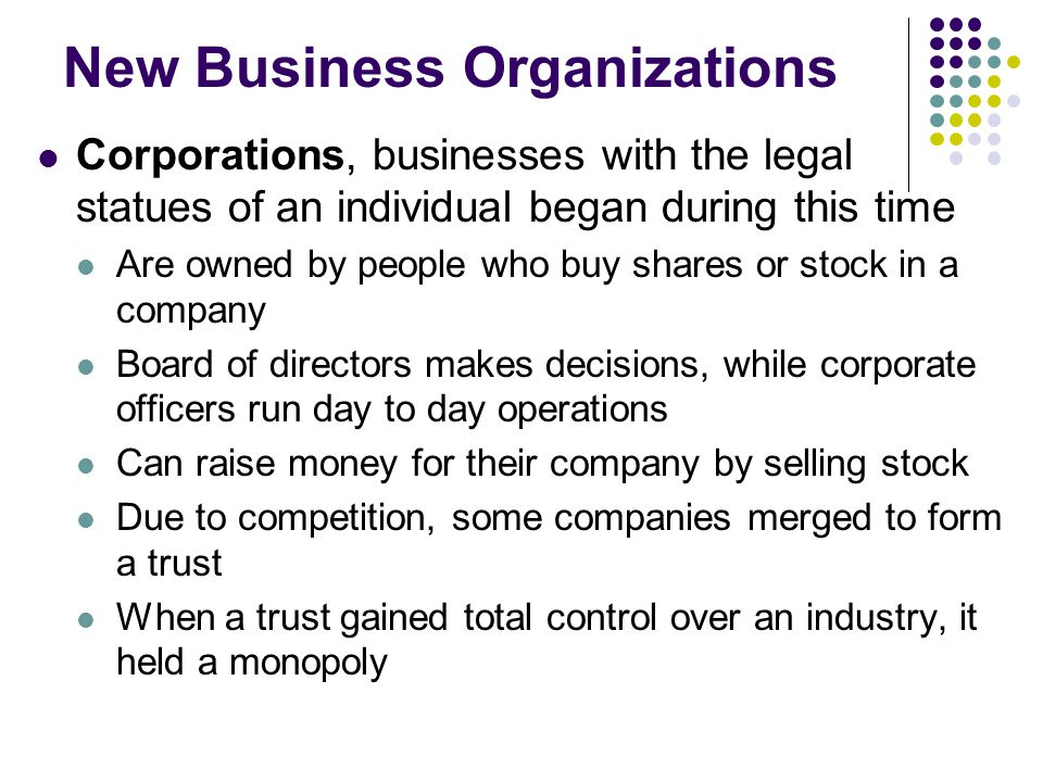 New Business Organizations Corporations, businesses with the legal statues of an individual began during this time Are owned by people who buy shares