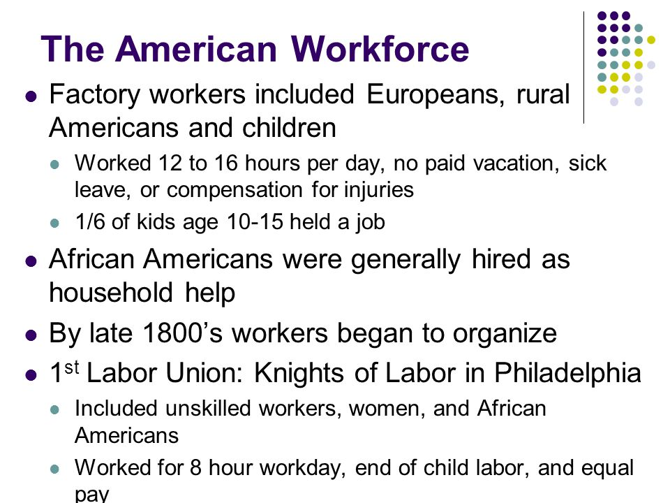 The American Workforce Factory workers included Europeans, rural Americans and children Worked 12 to 16 hours per day, no paid vacation, sick leave, o