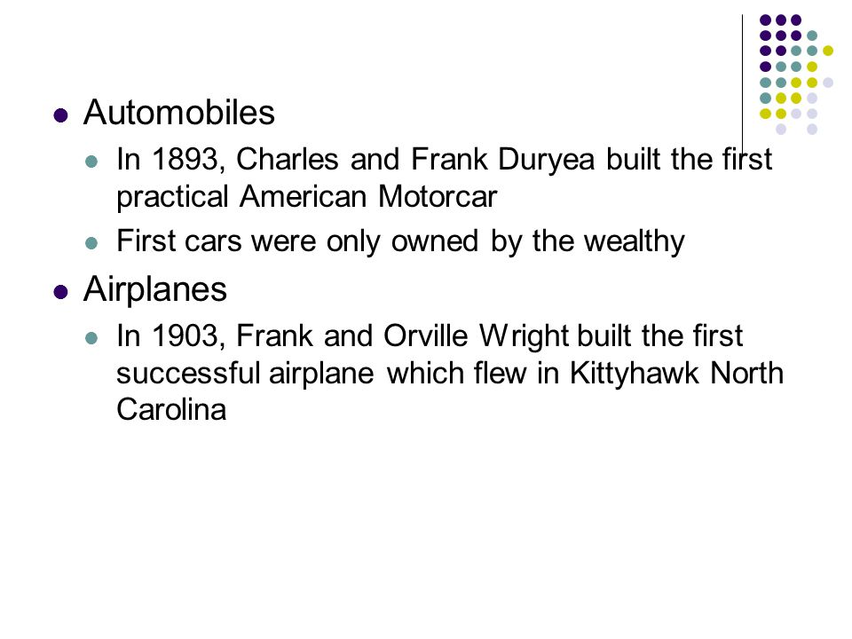 Automobiles In 1893, Charles and Frank Duryea built the first practical American Motorcar First cars were only owned by the wealthy Airplanes In 1903,