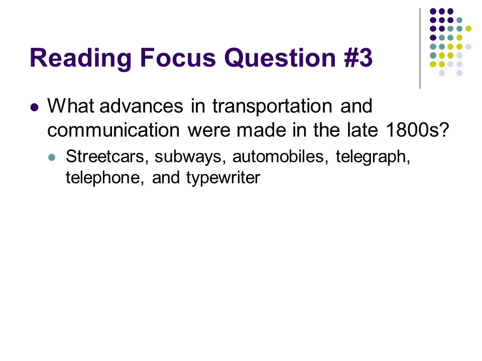Reading Focus Question #3 What advances in transportation and communication were made in the late 1800s? Streetcars, subways, automobiles, telegraph,