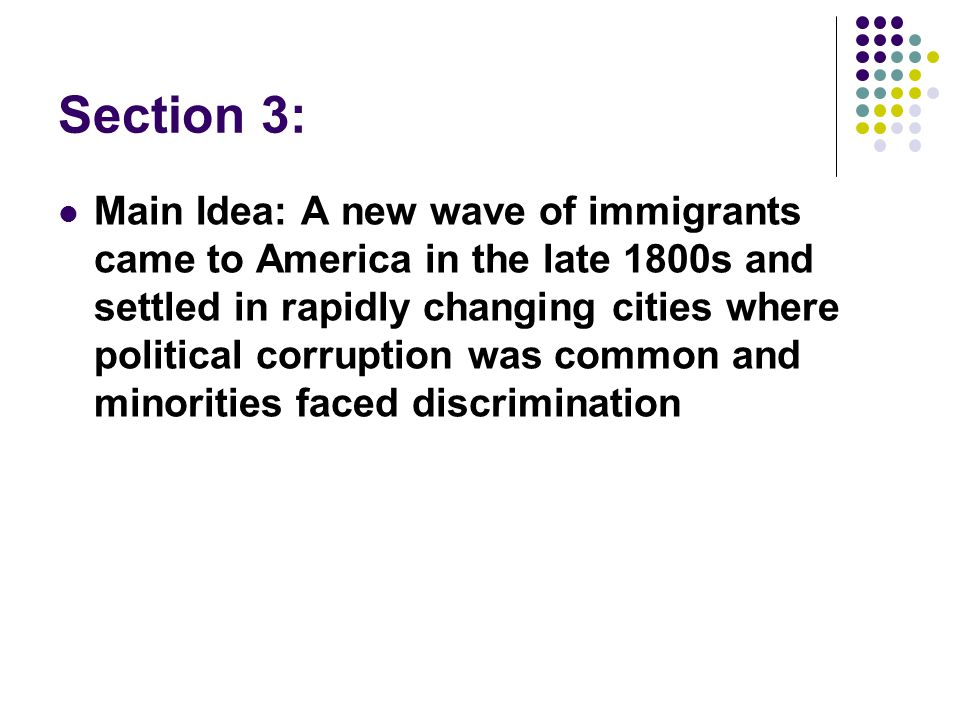 Section 3: Main Idea: A new wave of immigrants came to America in the late 1800s and settled in rapidly changing cities where political corruption was