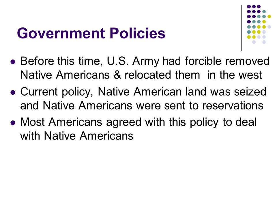 Government Policies Before this time, U.S. Army had forcible removed Native Americans & relocated them in the west Current policy, Native American lan