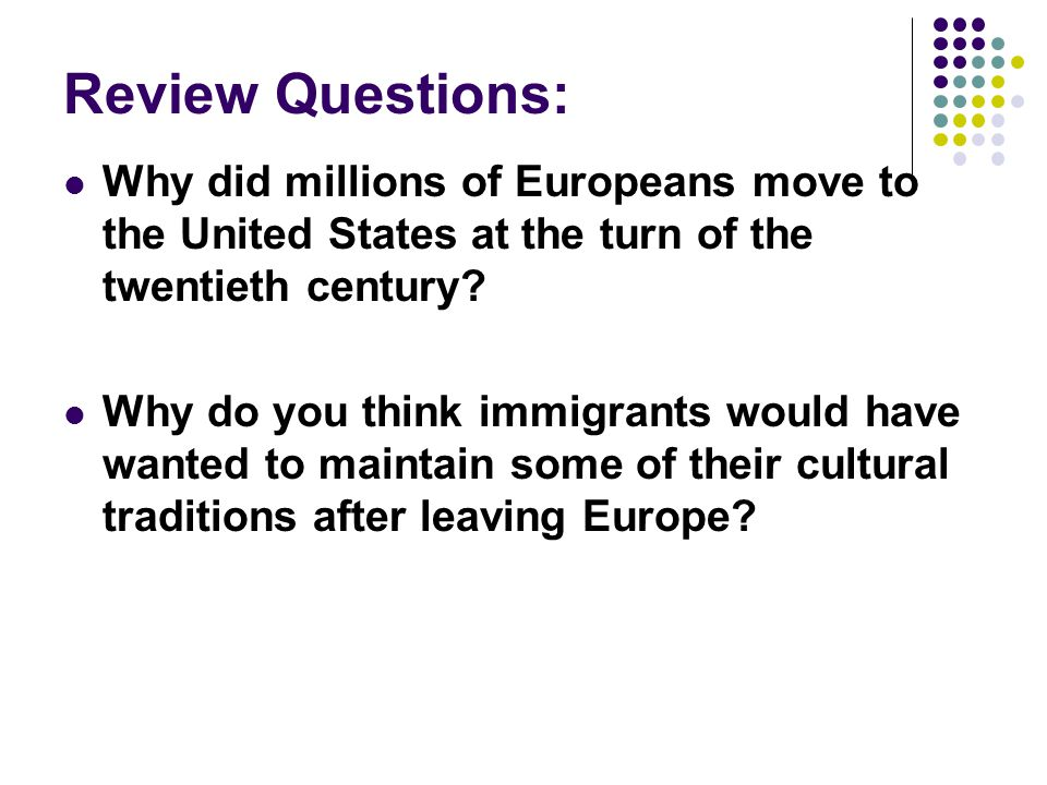 Review Questions: Why did millions of Europeans move to the United States at the turn of the twentieth century? Why do you think immigrants would have