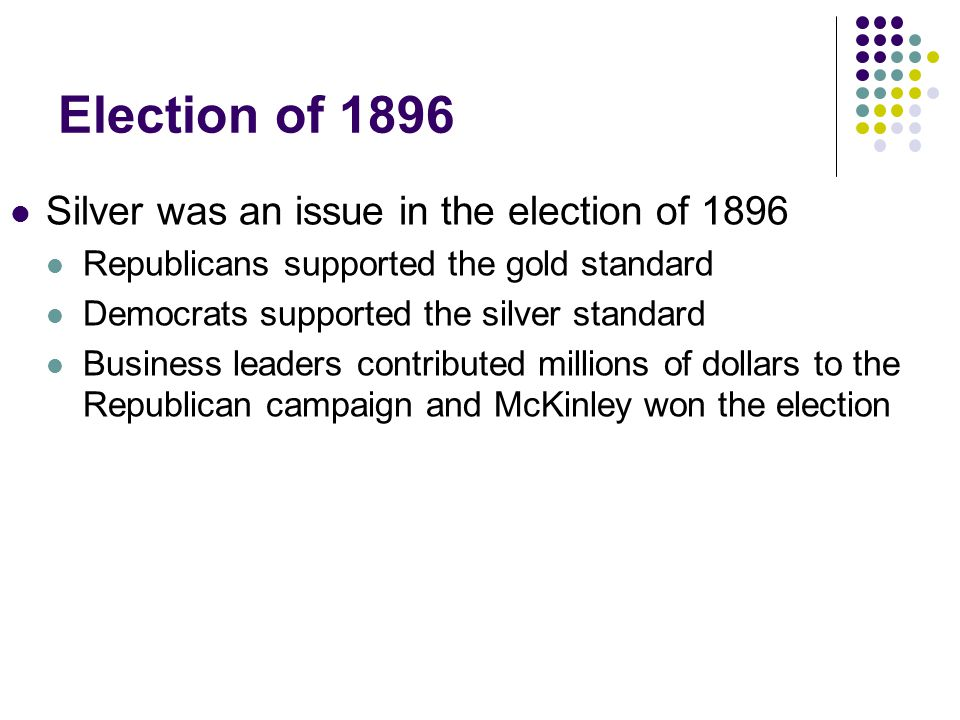Election of 1896 Silver was an issue in the election of 1896 Republicans supported the gold standard Democrats supported the silver standard Business