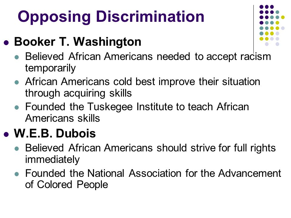 Opposing Discrimination Booker T. Washington Believed African Americans needed to accept racism temporarily African Americans cold best improve their