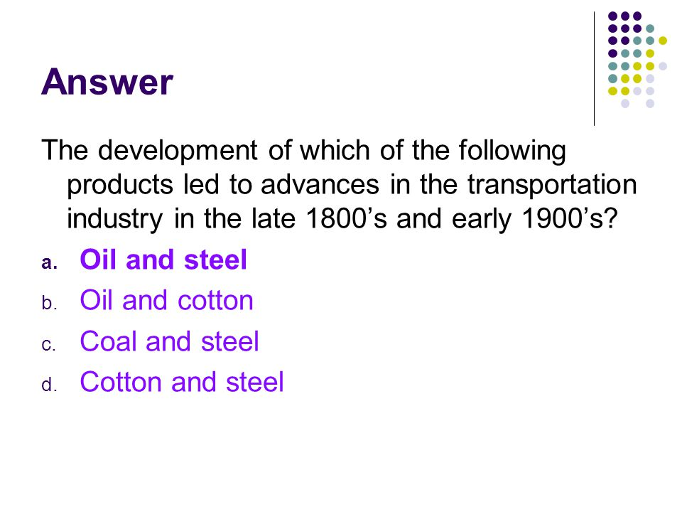 Answer The development of which of the following products led to advances in the transportation industry in the late 1800s and early 1900s? a. Oil and