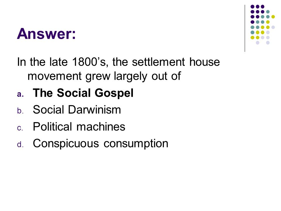 Answer: In the late 1800s, the settlement house movement grew largely out of a. The Social Gospel b. Social Darwinism c. Political machines d. Conspic